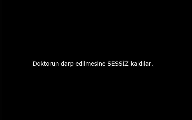 DOKTORUN DARP EDİLMESİNE SESSİZ KALDILAR